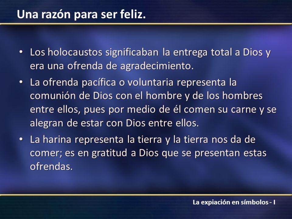 La expiación en símbolos - I Una razón para ser feliz. Los holocaustos significaban la entrega total a Dios y era una ofrenda de agradecimiento. Los h