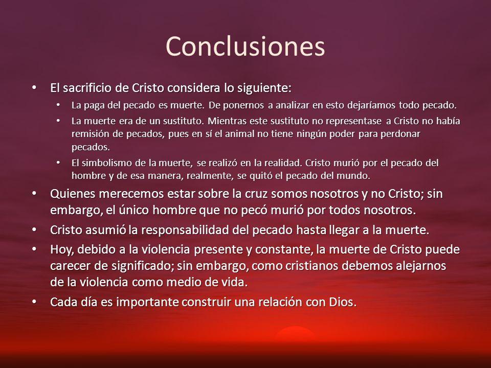 Conclusiones El sacrificio de Cristo considera lo siguiente: El sacrificio de Cristo considera lo siguiente: La paga del pecado es muerte. De ponernos