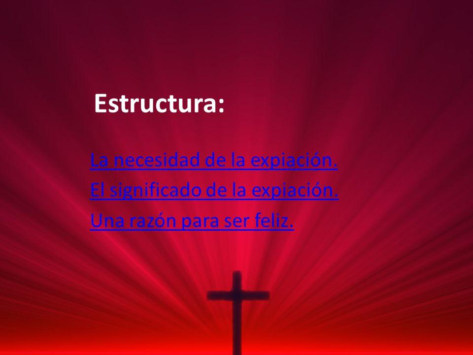 Estructura: La necesidad de la expiación. El significado de la expiación. Una razón para ser feliz.