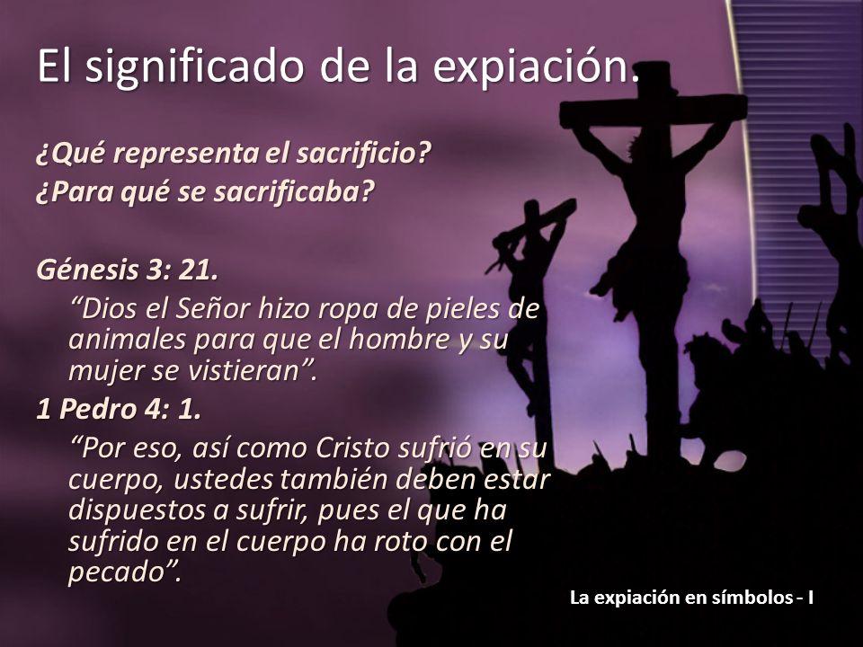 La expiación en símbolos - I El significado de la expiación. ¿Qué representa el sacrificio? ¿Para qué se sacrificaba? Génesis 3: 21. Dios el Señor hiz