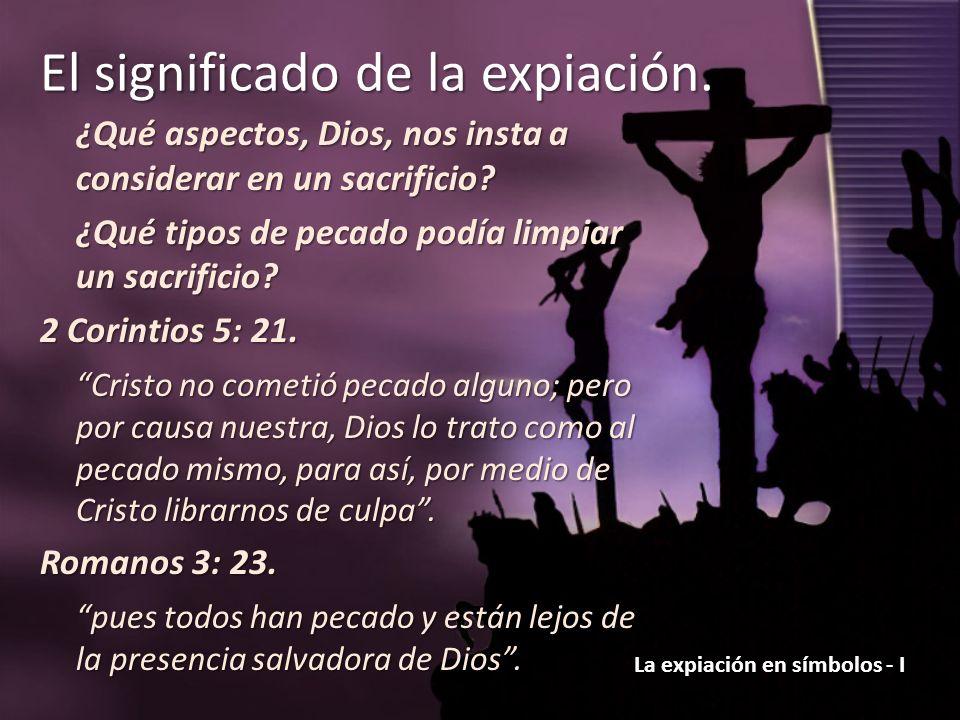 La expiación en símbolos - I El significado de la expiación. ¿Qué aspectos, Dios, nos insta a considerar en un sacrificio? ¿Qué tipos de pecado podía