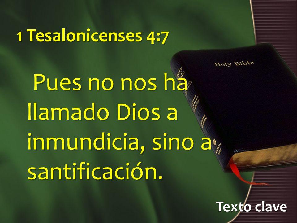 Texto clave 1 Tesalonicenses 4:7 Pues no nos ha llamado Dios a inmundicia, sino a santificación. Pues no nos ha llamado Dios a inmundicia, sino a sant