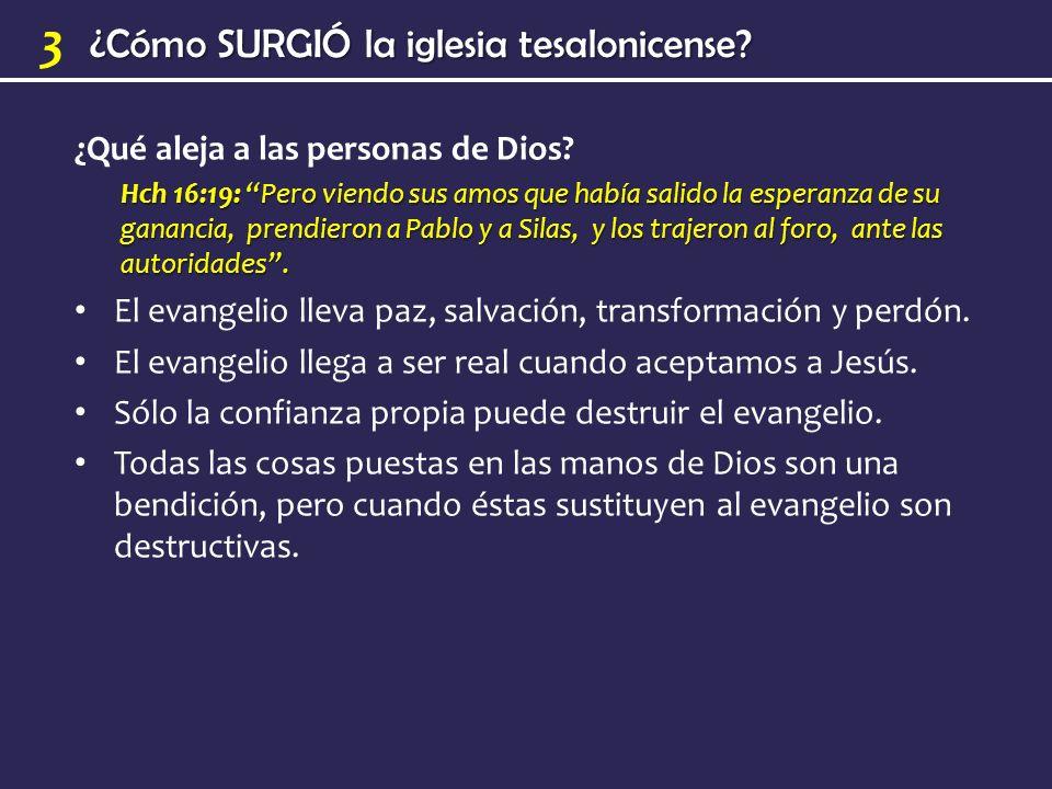 ¿Cómo SURGIÓ la iglesia tesalonicense? 3 ¿Qué aleja a las personas de Dios? Hch 16:19: Pero viendo sus amos que había salido la esperanza de su gananc