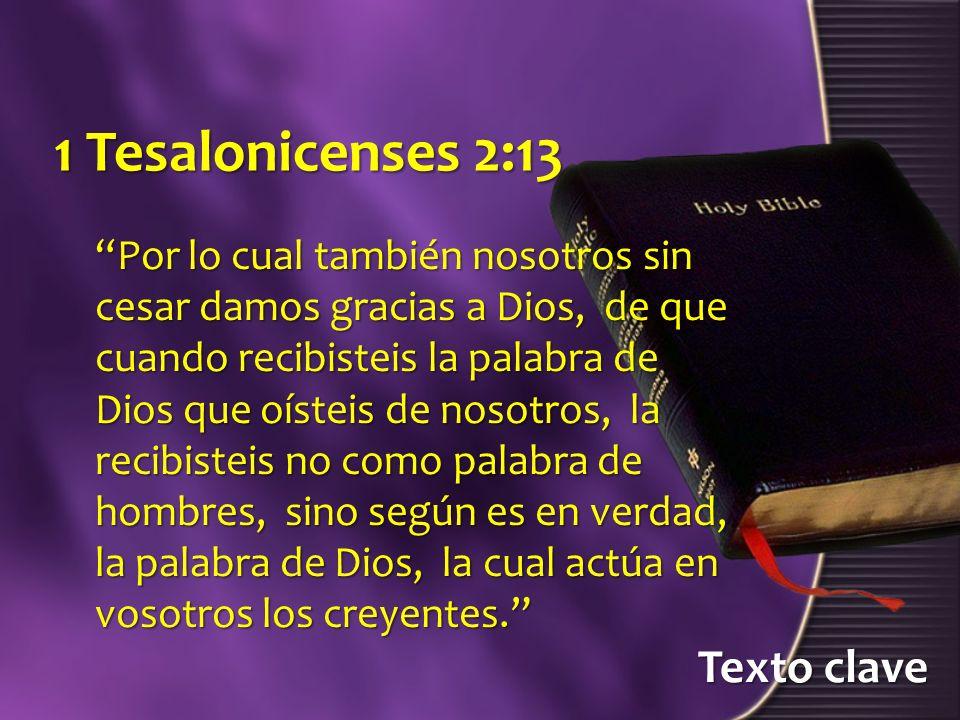 Texto clave 1 Tesalonicenses 2:13 Por lo cual también nosotros sin cesar damos gracias a Dios, de que cuando recibisteis la palabra de Dios que oístei