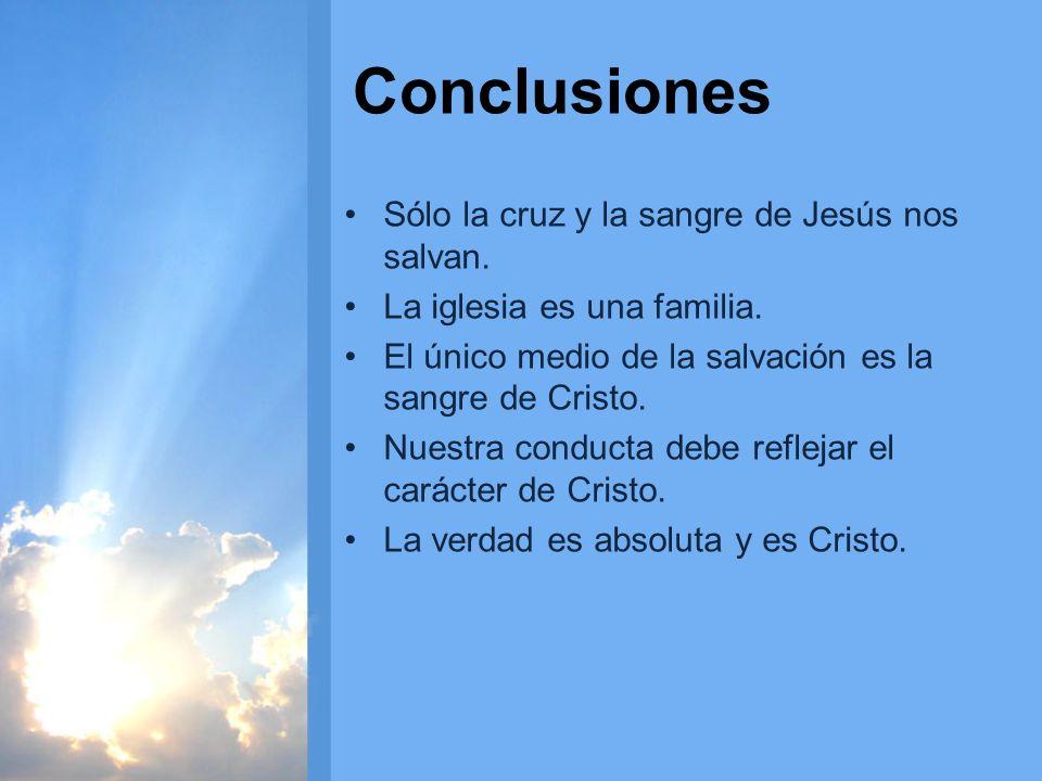 Conclusiones Sólo la cruz y la sangre de Jesús nos salvan. La iglesia es una familia. El único medio de la salvación es la sangre de Cristo. Nuestra c