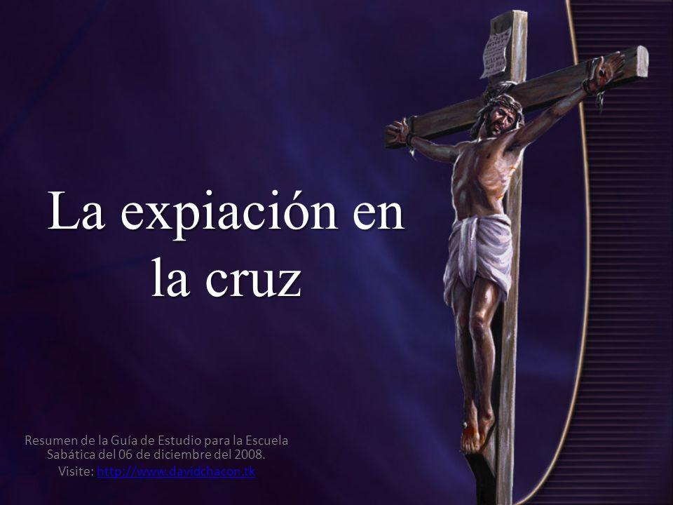 La expiación en la cruz Resumen de la Guía de Estudio para la Escuela Sabática del 06 de diciembre del 2008. Visite: http://www.davidchacon.tkhttp://w