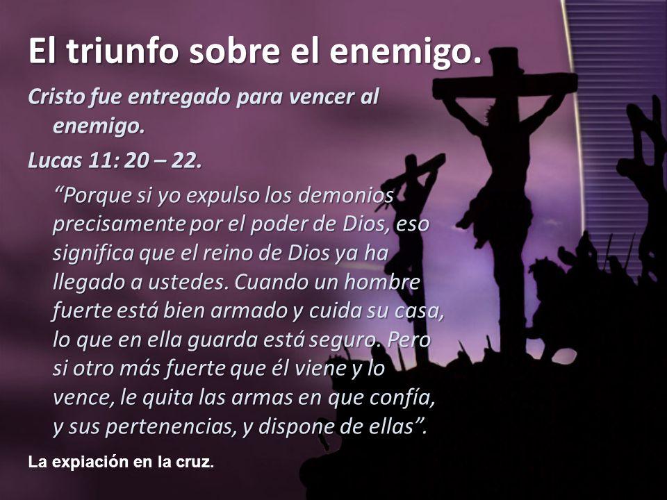 La expiación en la cruz. El triunfo sobre el enemigo. Cristo fue entregado para vencer al enemigo. Lucas 11: 20 – 22. Porque si yo expulso los demonio