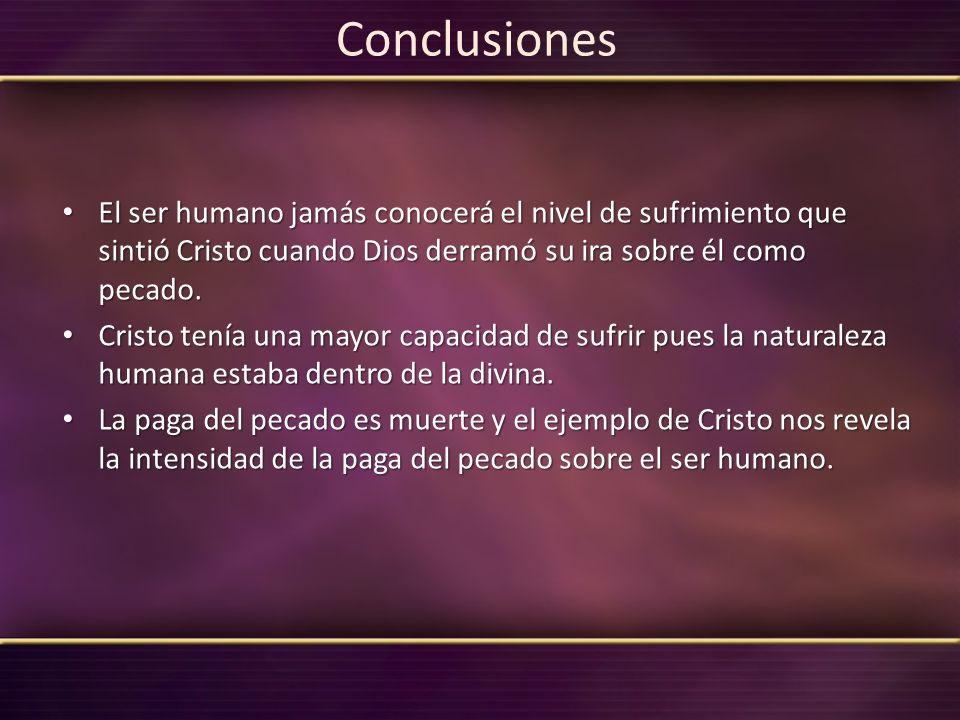 Conclusiones El ser humano jamás conocerá el nivel de sufrimiento que sintió Cristo cuando Dios derramó su ira sobre él como pecado. El ser humano jam