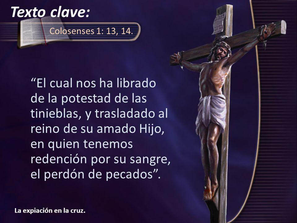 La expiación en la cruz. Colosenses 1: 13, 14. El cual nos ha librado de la potestad de las tinieblas, y trasladado al reino de su amado Hijo, en quie
