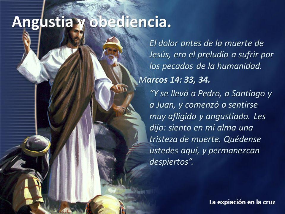 Angustia y obediencia. La expiación en la cruz El dolor antes de la muerte de Jesús, era el preludio a sufrir por los pecados de la humanidad. Marcos