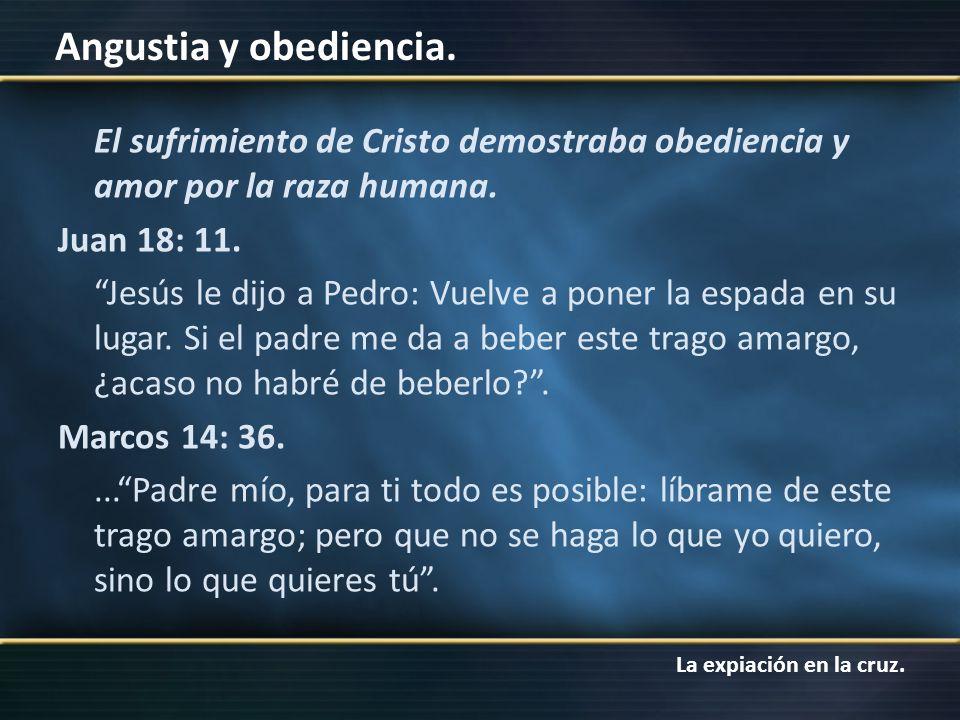 La expiación en la cruz. Angustia y obediencia. El sufrimiento de Cristo demostraba obediencia y amor por la raza humana. Juan 18: 11. Jesús le dijo a