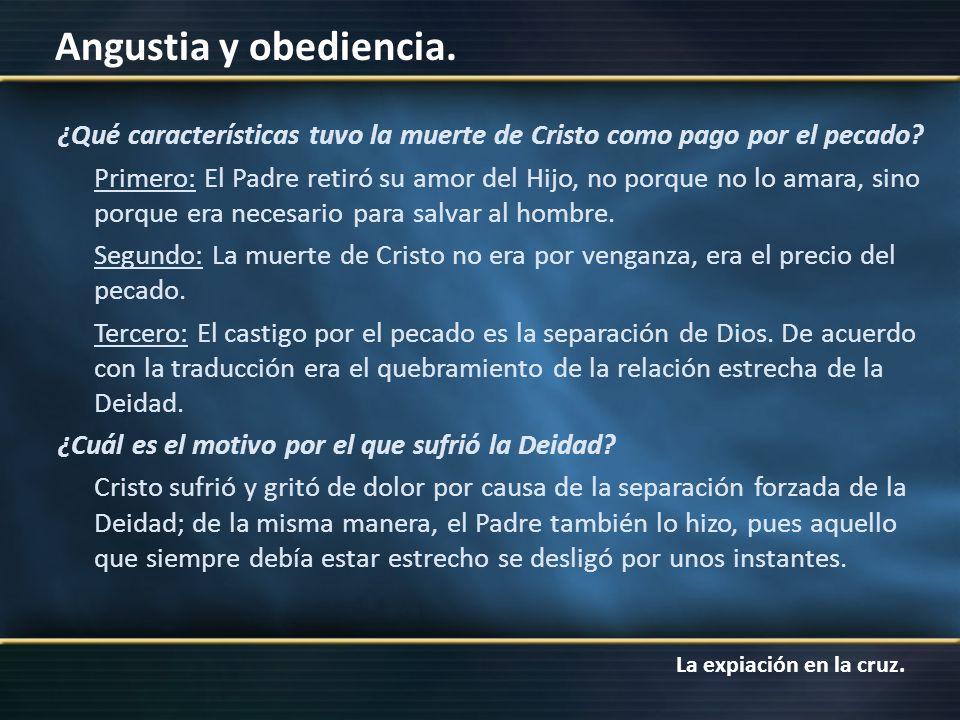 La expiación en la cruz. Angustia y obediencia. ¿Qué características tuvo la muerte de Cristo como pago por el pecado? Primero: El Padre retiró su amo