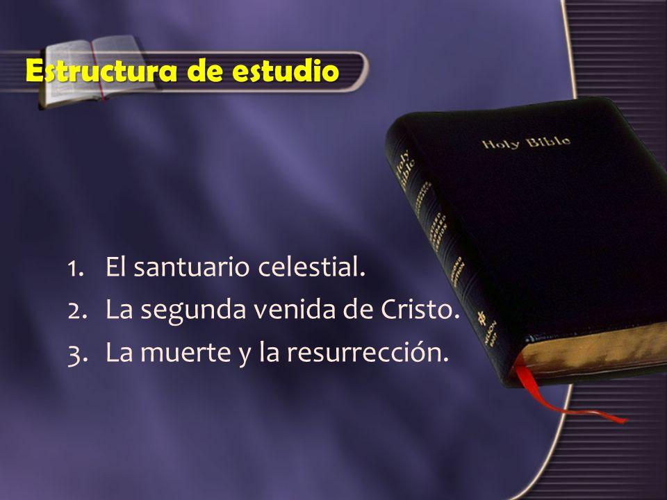 Estructura de estudio 1.El santuario celestial. 2.La segunda venida de Cristo. 3.La muerte y la resurrección.