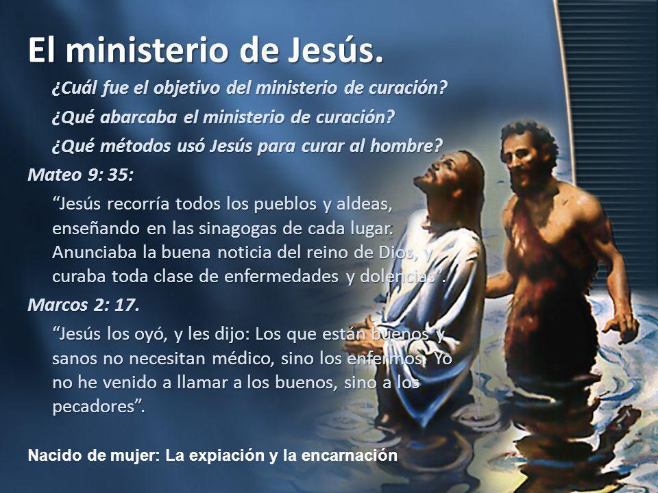 Nacido de mujer: La expiación y la encarnación El ministerio de Jesús. ¿Cuál fue el objetivo del ministerio de curación? ¿Qué abarcaba el ministerio d