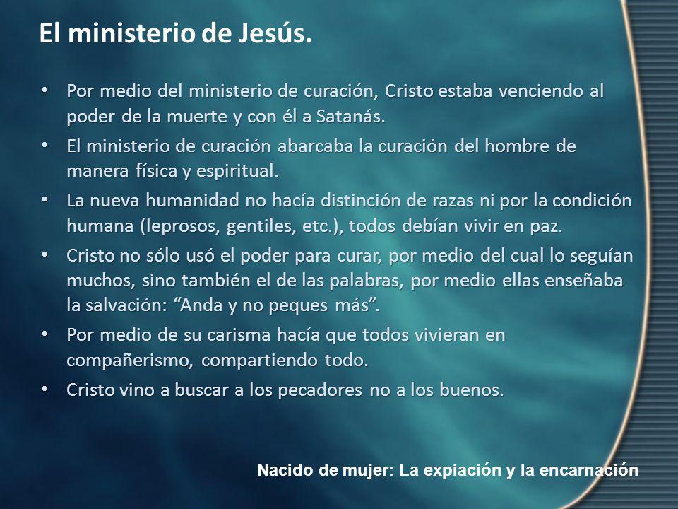 Nacido de mujer: La expiación y la encarnación El ministerio de Jesús. Por medio del ministerio de curación, Cristo estaba venciendo al poder de la mu