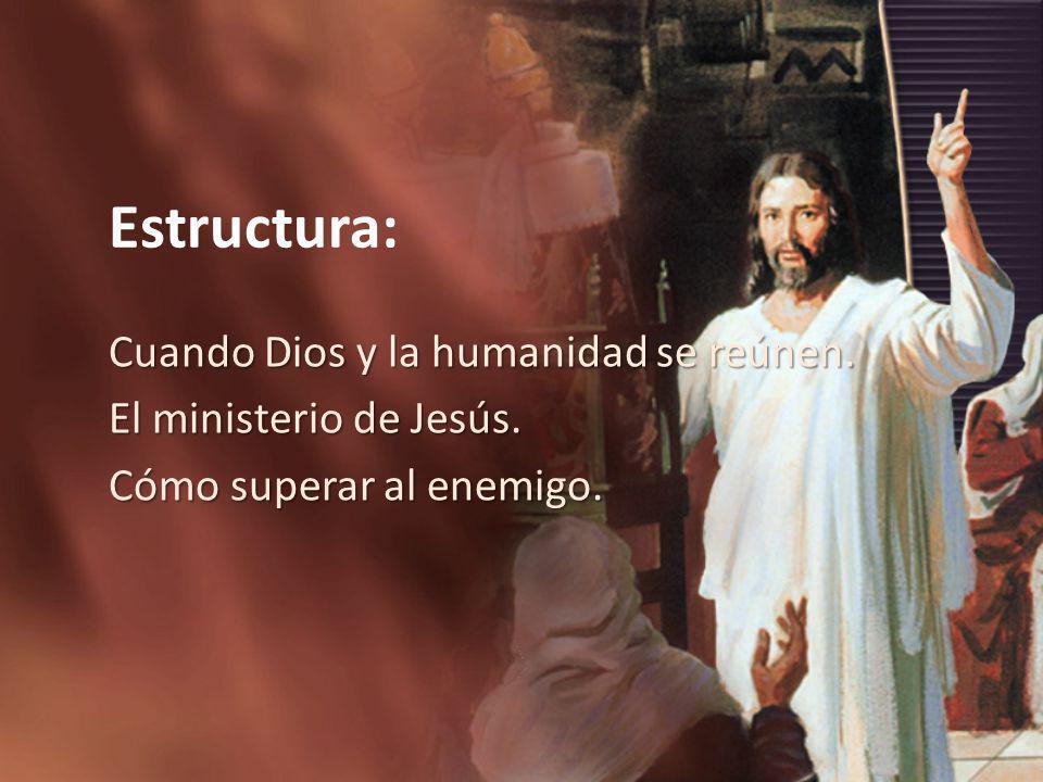 Estructura: Cuando Dios y la humanidad se reúnen. El ministerio de Jesús. Cómo superar al enemigo.