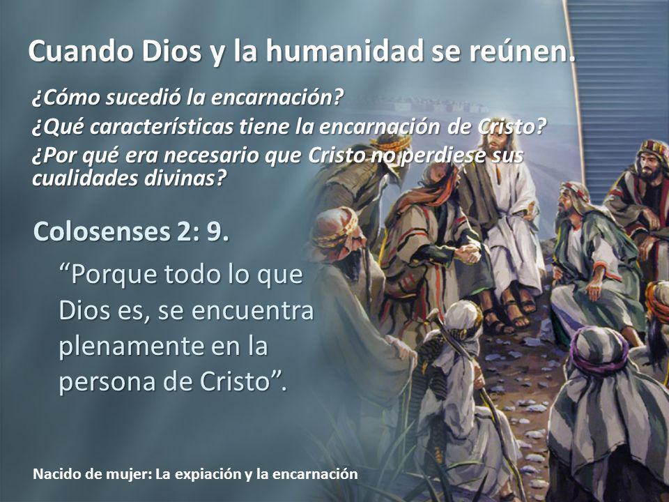 Cuando Dios y la humanidad se reúnen. Nacido de mujer: La expiación y la encarnación Colosenses 2: 9. Porque todo lo que Dios es, se encuentra plename