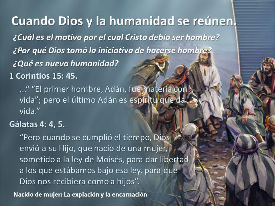 Cuando Dios y la humanidad se reúnen. Nacido de mujer: La expiación y la encarnación 1 Corintios 15: 45.... El primer hombre, Adán, fue materia con vi