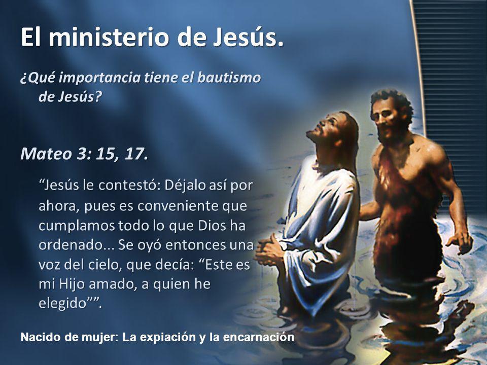 Nacido de mujer: La expiación y la encarnación El ministerio de Jesús. ¿Qué importancia tiene el bautismo de Jesús? Mateo 3: 15, 17. Jesús le contestó