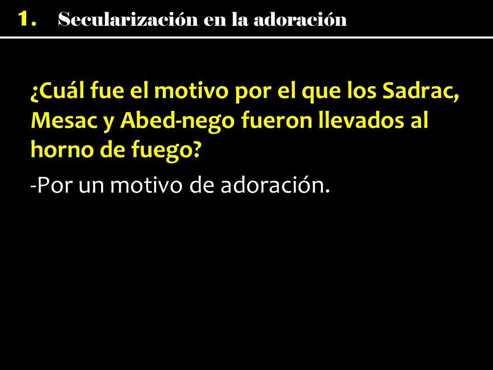 Secularización en la adoración 1. ¿Cuál fue el motivo por el que los Sadrac, Mesac y Abed-nego fueron llevados al horno de fuego? -Por un motivo de ad