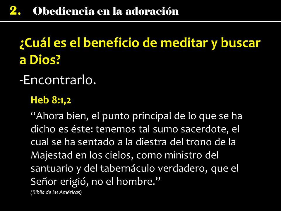Obediencia en la adoración 2. ¿Cuál es el beneficio de meditar y buscar a Dios? -Encontrarlo. Heb 8:1,2 Ahora bien, el punto principal de lo que se ha