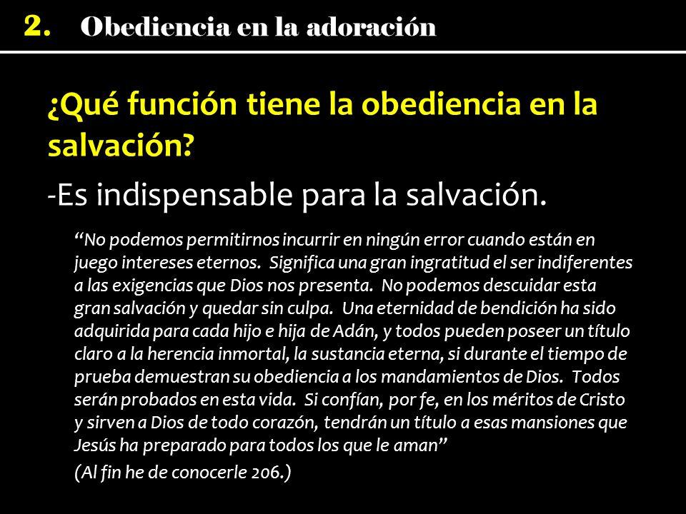 Obediencia en la adoración 2. ¿Qué función tiene la obediencia en la salvación? -Es indispensable para la salvación. No podemos permitirnos incurrir e