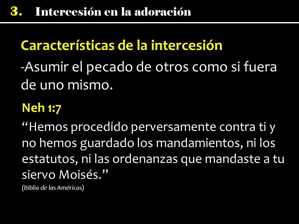 Intercesión en la adoración 3. Características de la intercesión -Asumir el pecado de otros como si fuera de uno mismo. Neh 1:7 Hemos procedido perver