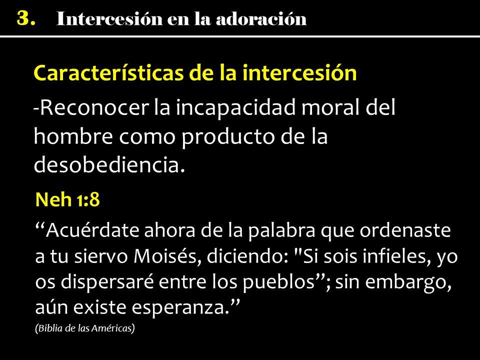 Intercesión en la adoración 3. Características de la intercesión -Reconocer la incapacidad moral del hombre como producto de la desobediencia. Neh 1:8
