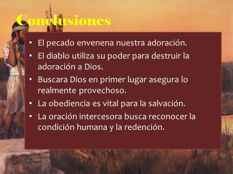 Conclusiones El pecado envenena nuestra adoración. El diablo utiliza su poder para destruir la adoración a Dios. Buscara Dios en primer lugar asegura