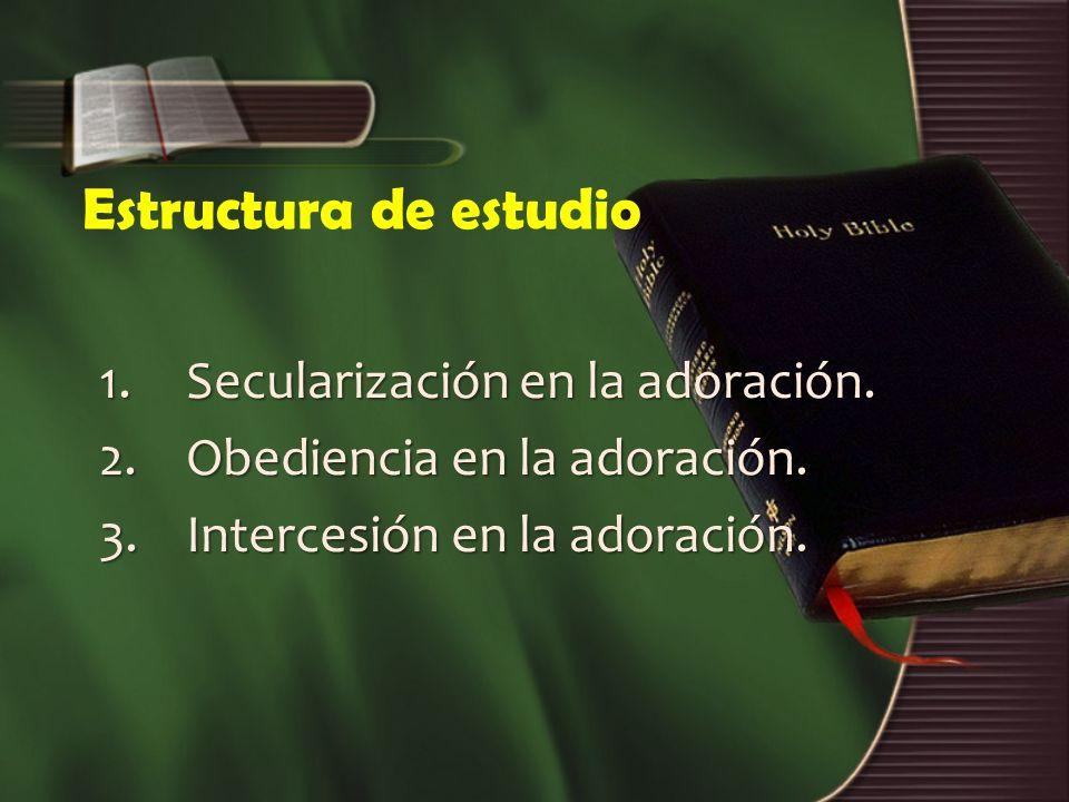 Estructura de estudio 1.Secularización en la adoración. 2.Obediencia en la adoración. 3.Intercesión en la adoración.