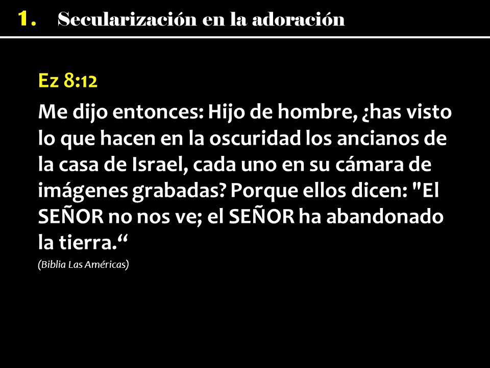 Secularización en la adoración 1. Ez 8:12 Me dijo entonces: Hijo de hombre, ¿has visto lo que hacen en la oscuridad los ancianos de la casa de Israel,