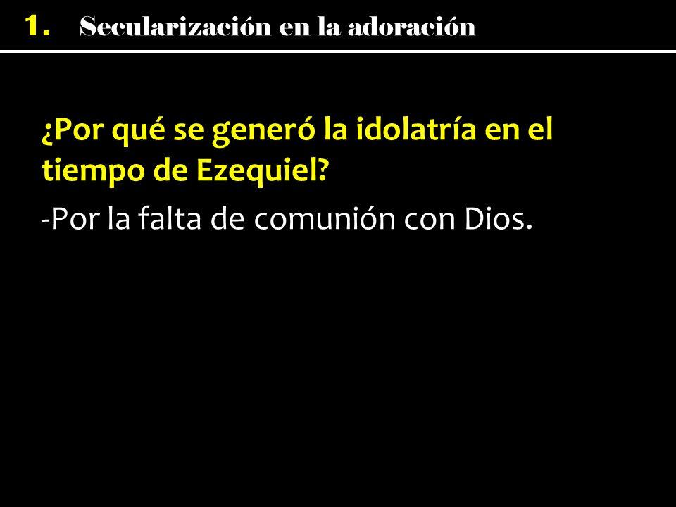 Secularización en la adoración 1. ¿Por qué se generó la idolatría en el tiempo de Ezequiel? -Por la falta de comunión con Dios.