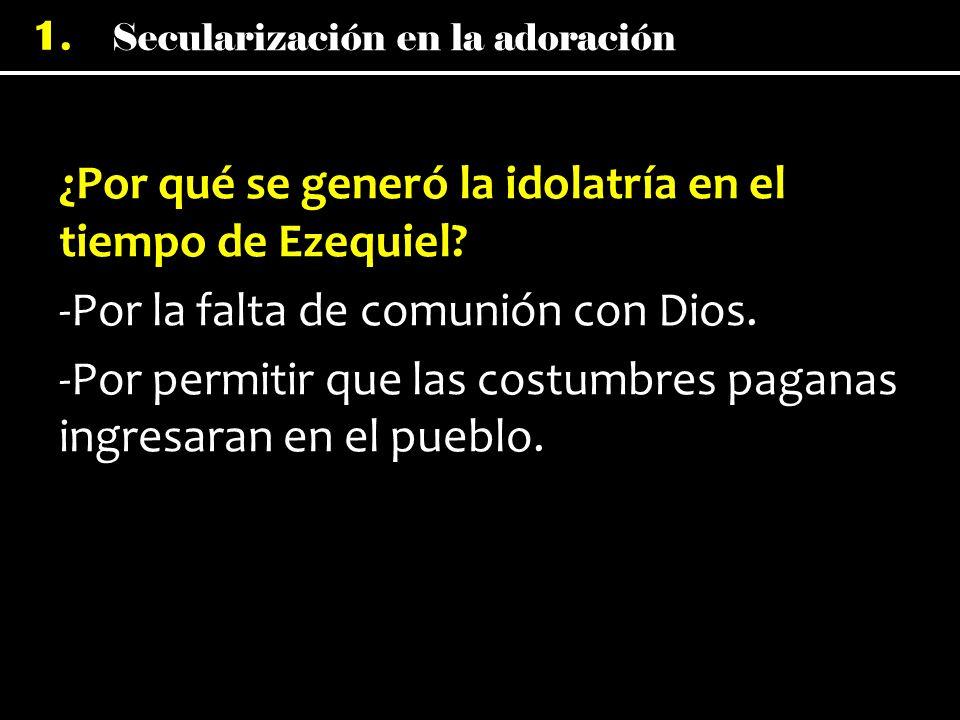Secularización en la adoración 1. ¿Por qué se generó la idolatría en el tiempo de Ezequiel? -Por la falta de comunión con Dios. -Por permitir que las