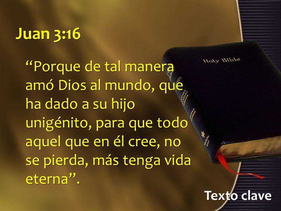 Texto clave Juan 3:16 Porque de tal manera amó Dios al mundo, que ha dado a su hijo unigénito, para que todo aquel que en él cree, no se pierda, más t