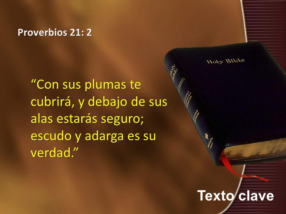 Texto clave Proverbios 21: 2 Con sus plumas te cubrirá, y debajo de sus alas estarás seguro; escudo y adarga es su verdad.