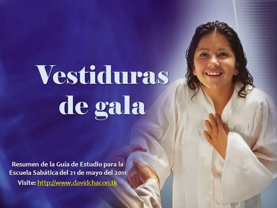 Vestiduras de gala Resumen de la Guía de Estudio para la Escuela Sabática del 21 de mayo del 2011 Visite: http://www.davidchacon.tk http://www.davidch