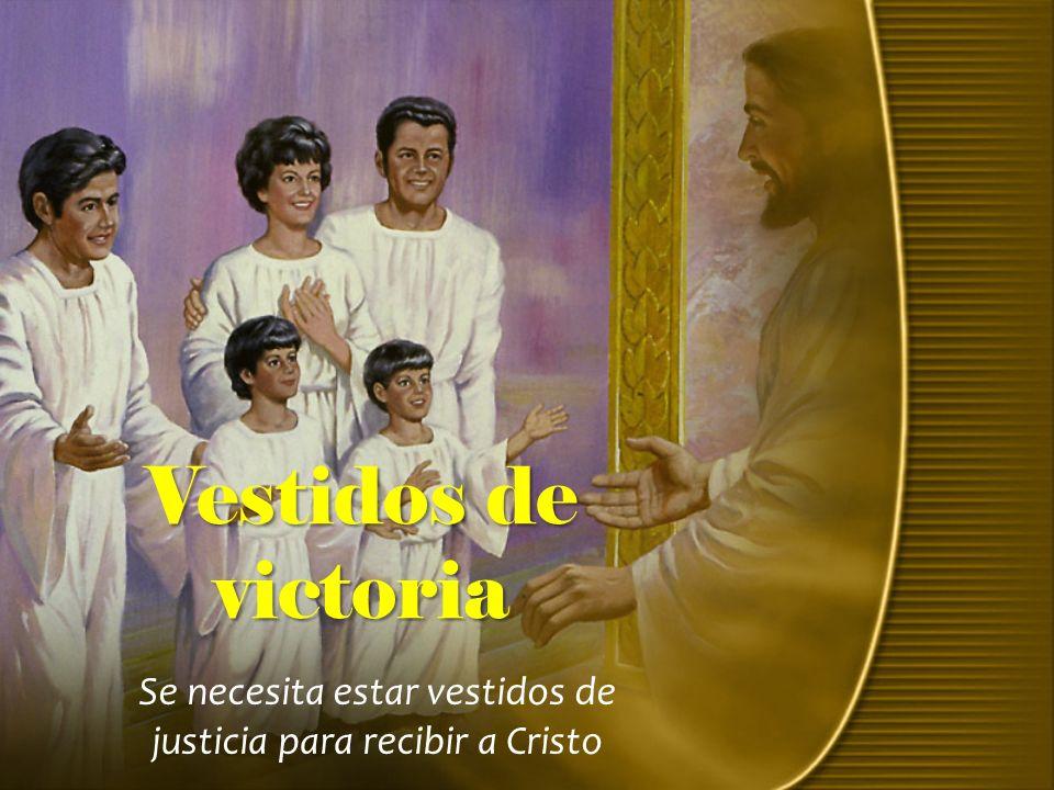 Se necesita estar vestidos de justicia para recibir a Cristo Vestidos de victoria