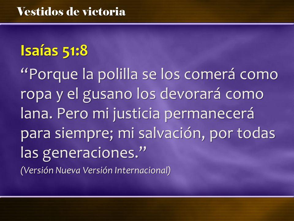 Isaías 51:8 Porque la polilla se los comerá como ropa y el gusano los devorará como lana. Pero mi justicia permanecerá para siempre; mi salvación, por