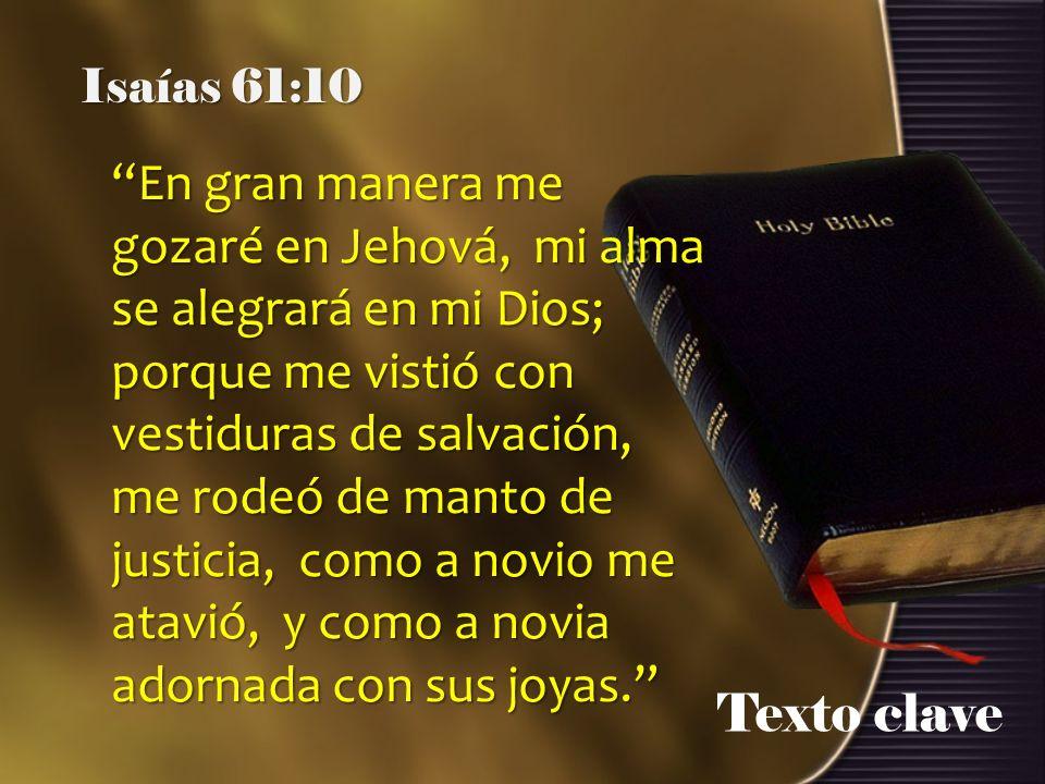 Texto clave Isaías 61:10 En gran manera me gozaré en Jehová, mi alma se alegrará en mi Dios; porque me vistió con vestiduras de salvación, me rodeó de