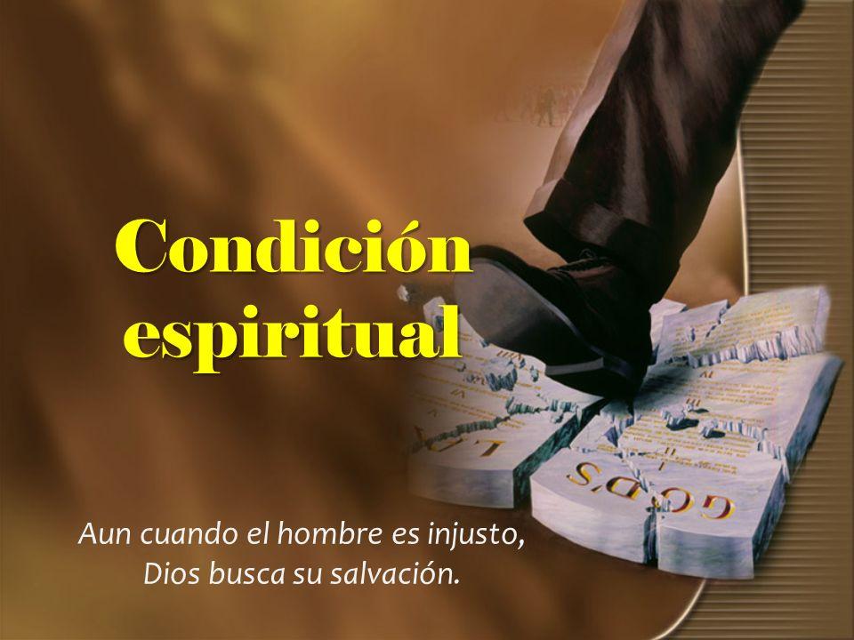 Condición espiritual Aun cuando el hombre es injusto, Dios busca su salvación.