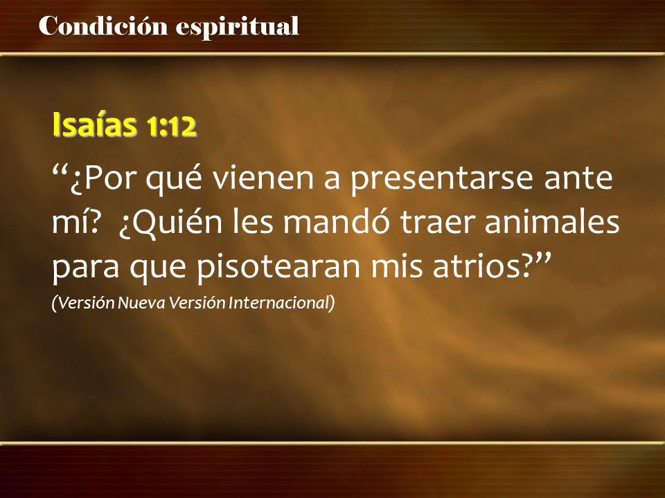 Condición espiritual Isaías 1:12 ¿Por qué vienen a presentarse ante mí? ¿Quién les mandó traer animales para que pisotearan mis atrios? (Versión Nueva