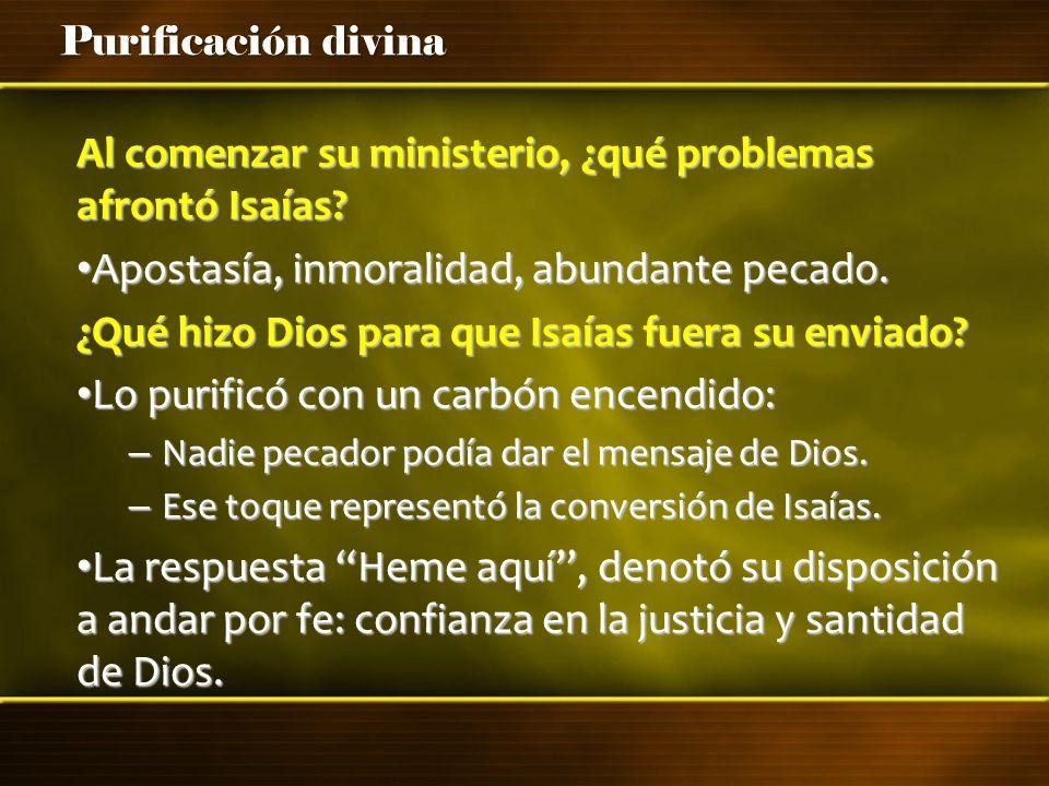Purificación divina Al comenzar su ministerio, ¿qué problemas afrontó Isaías? Apostasía, inmoralidad, abundante pecado. Apostasía, inmoralidad, abunda