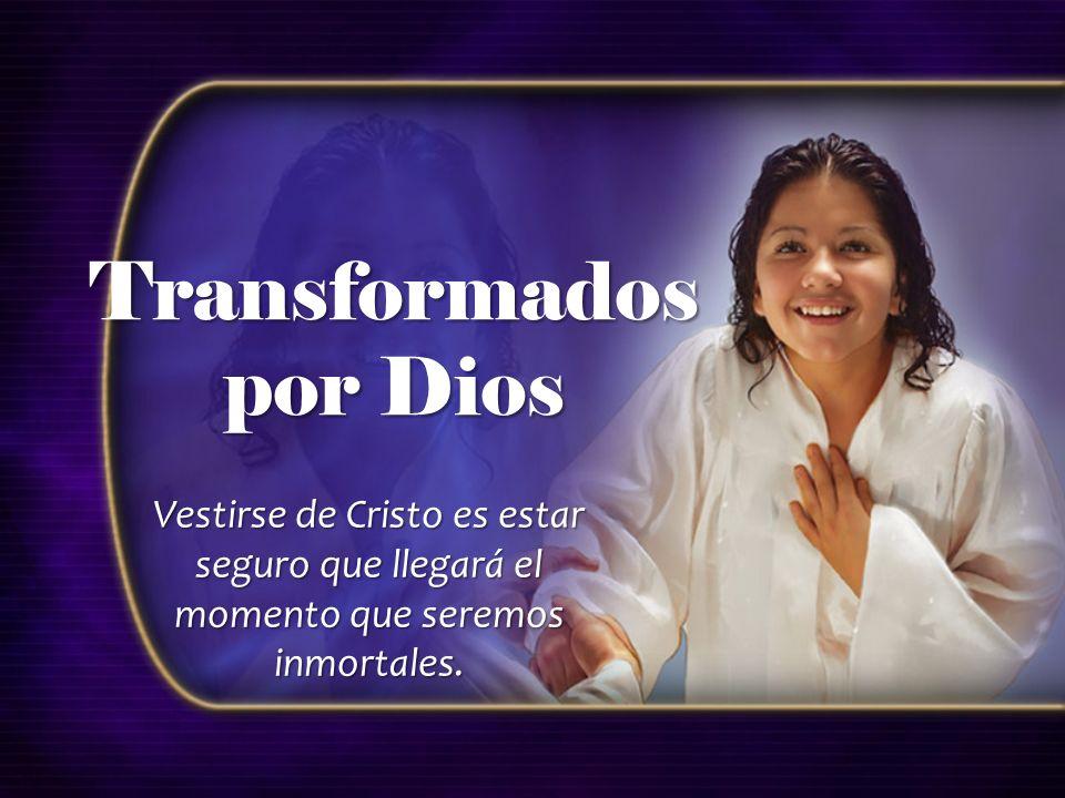 Transformados por Dios Vestirse de Cristo es estar seguro que llegará el momento que seremos inmortales.