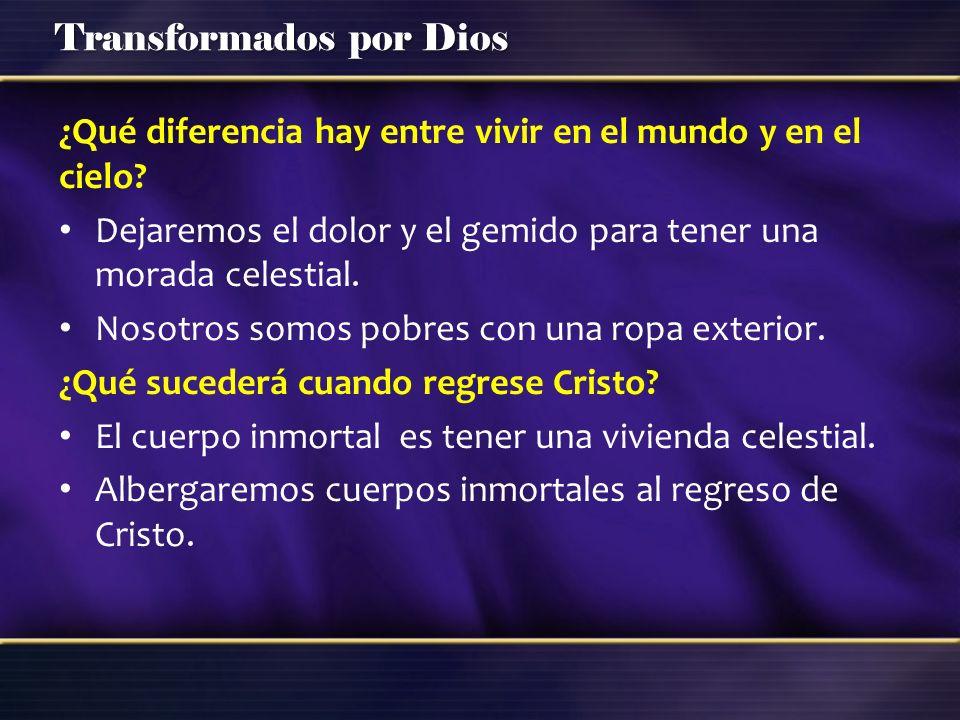 Transformados por Dios ¿Qué diferencia hay entre vivir en el mundo y en el cielo? Dejaremos el dolor y el gemido para tener una morada celestial. Noso