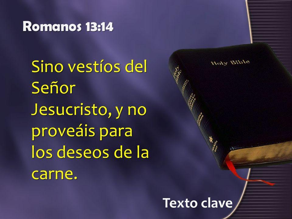 Texto clave Romanos 13:14 Sino vestíos del Señor Jesucristo, y no proveáis para los deseos de la carne.