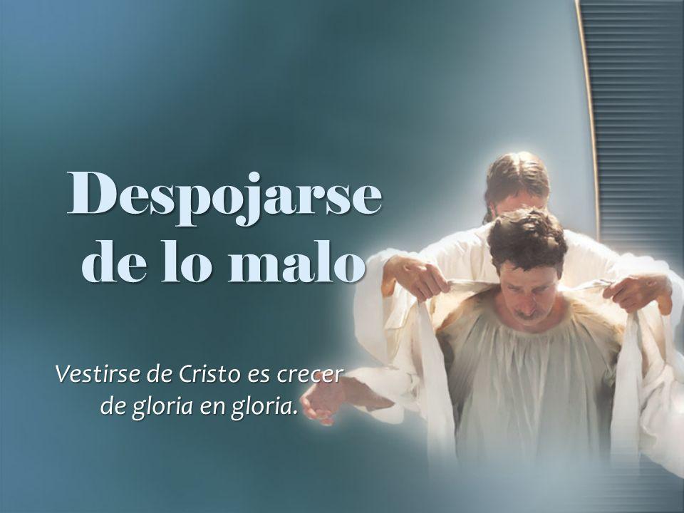 Despojarse de lo malo Vestirse de Cristo es crecer de gloria en gloria.