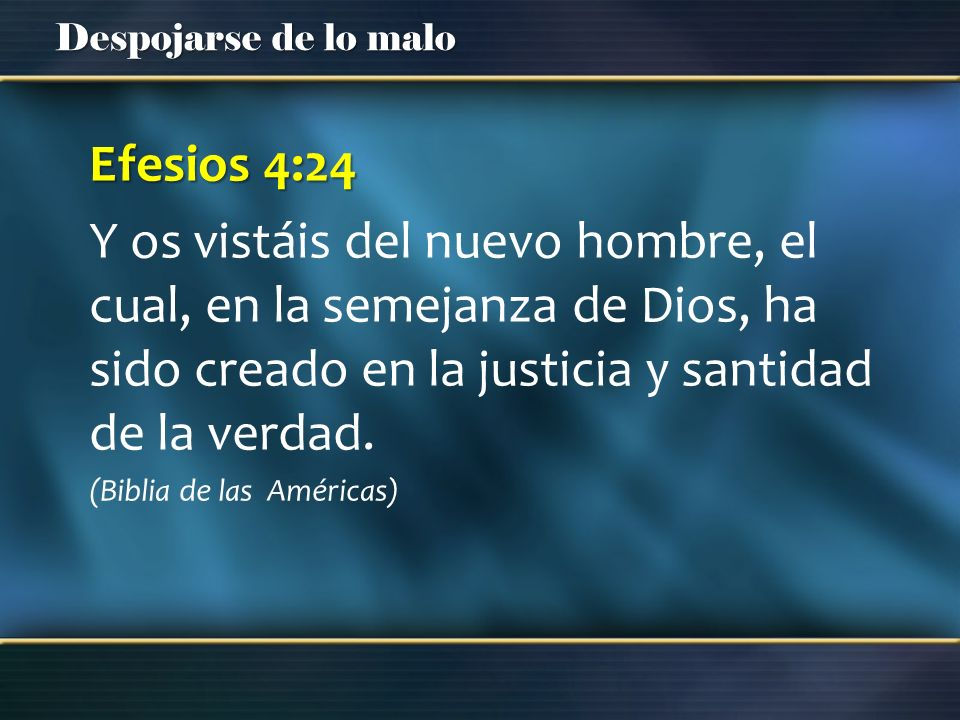 Despojarse de lo malo Efesios 4:24 Y os vistáis del nuevo hombre, el cual, en la semejanza de Dios, ha sido creado en la justicia y santidad de la ver