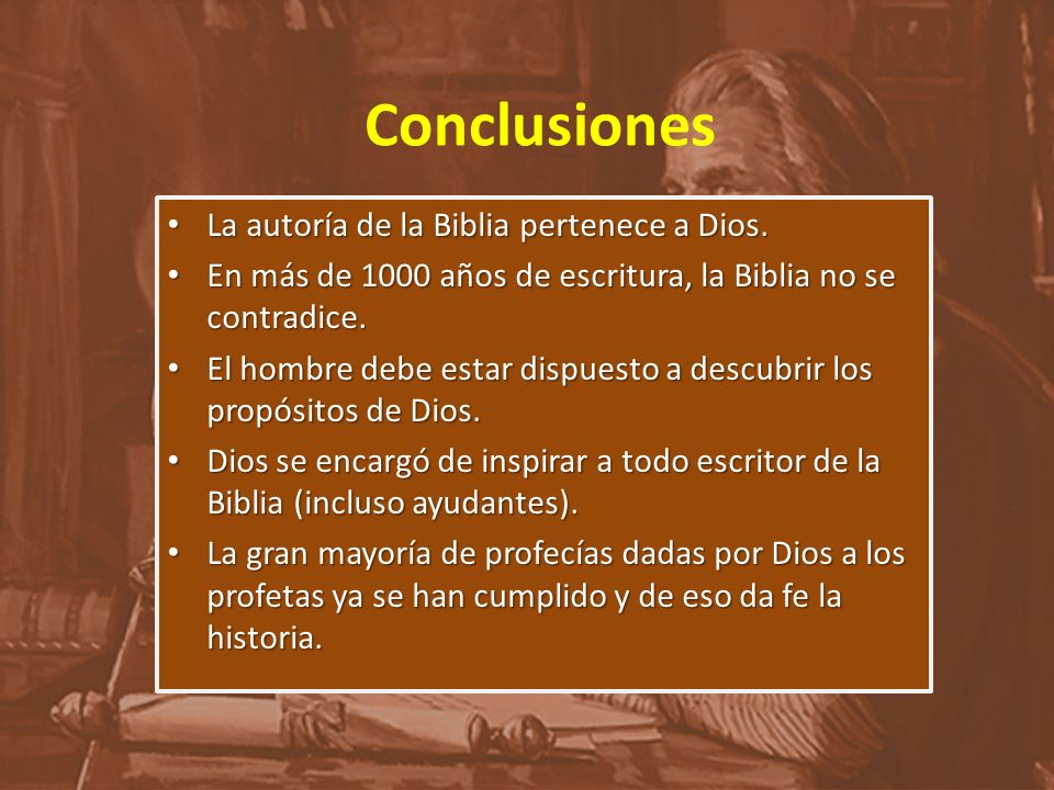 Conclusiones La autoría de la Biblia pertenece a Dios. La autoría de la Biblia pertenece a Dios. En más de 1000 años de escritura, la Biblia no se con
