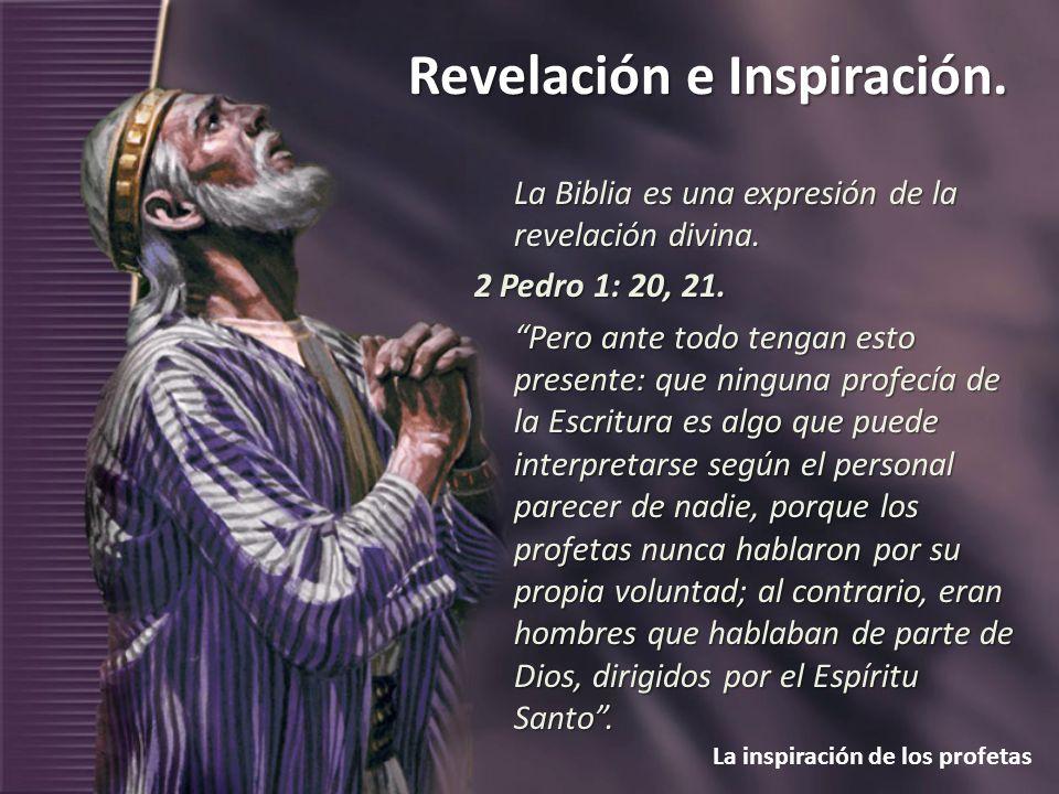 Revelación e Inspiración. La inspiración de los profetas La Biblia es una expresión de la revelación divina. 2 Pedro 1: 20, 21. Pero ante todo tengan