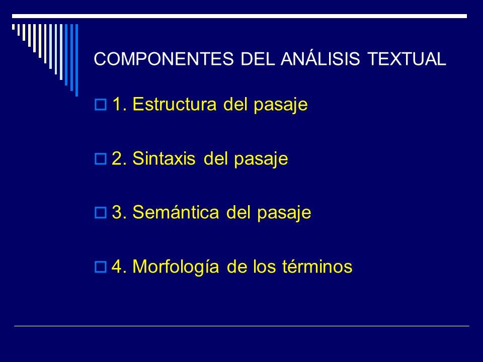 COMPONENTES DEL ANÁLISIS TEXTUAL 1. Estructura del pasaje 2. Sintaxis del pasaje 3. Semántica del pasaje 4. Morfología de los términos